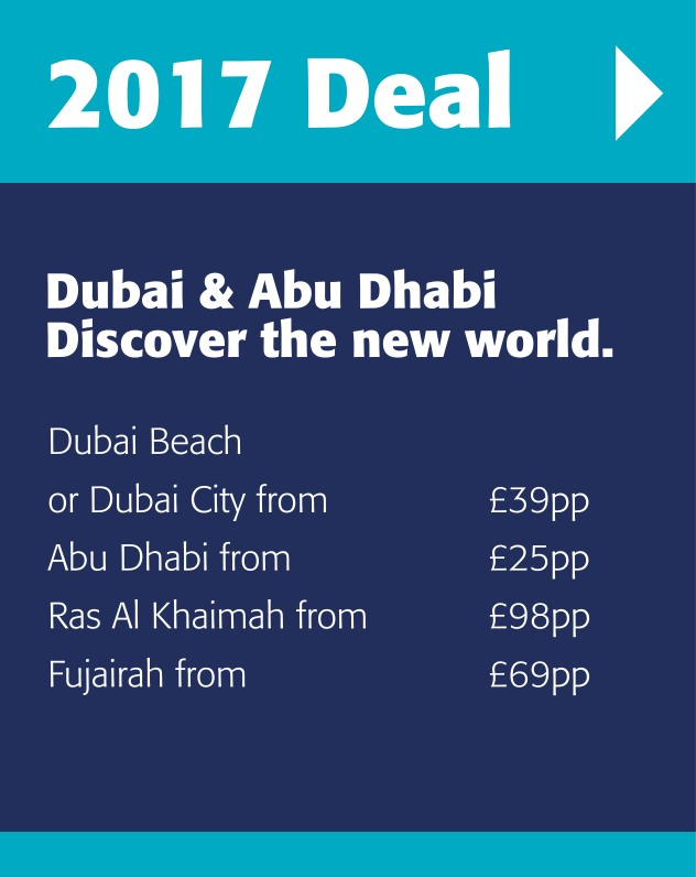 2017 deals to Dubai & Abu Dhabi Discover the new world. Dubai Beach or Dubai City from £39pp Abu Dhabi from	£25pp Ras Al Khaimah from £98pp Fujairah from £69pp